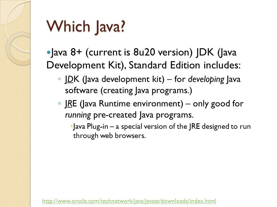 Which Java? Java 8+ (current is 8u20 version) JDK (Java Development Kit), Standard Edition includes: ◦ JDK (Java development kit) – for developing Jav