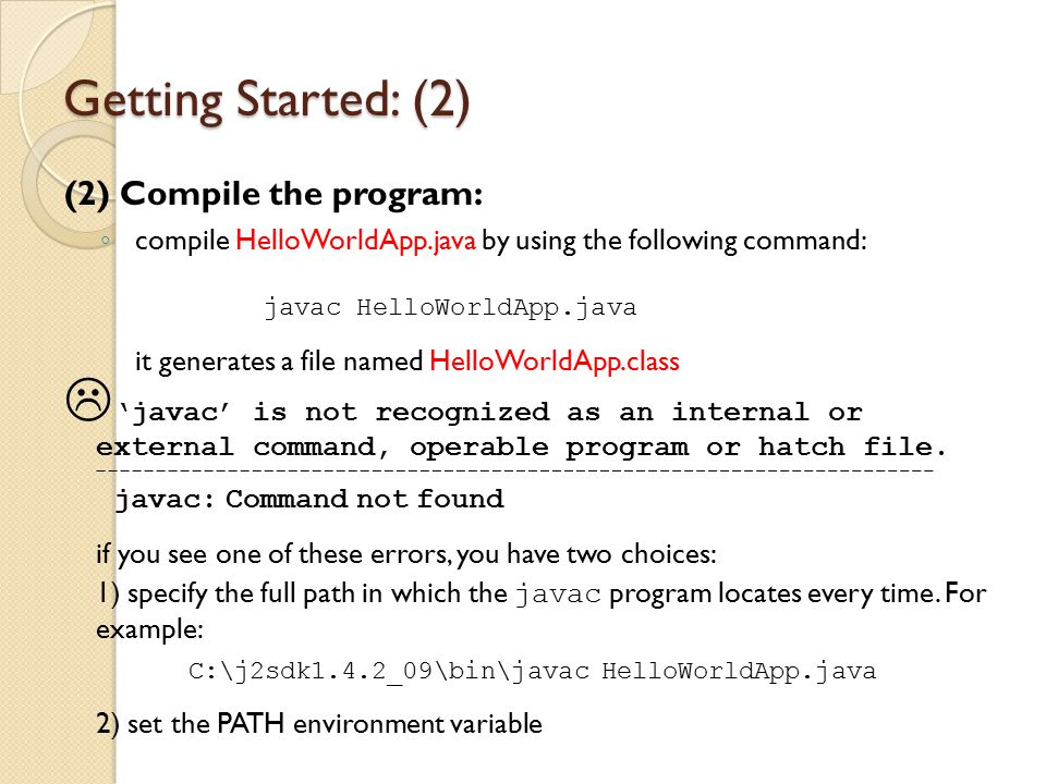 Getting Started: (2) (2) Compile the program: ◦ compile HelloWorldApp.java by using the following command: javac HelloWorldApp.java it generates a fil