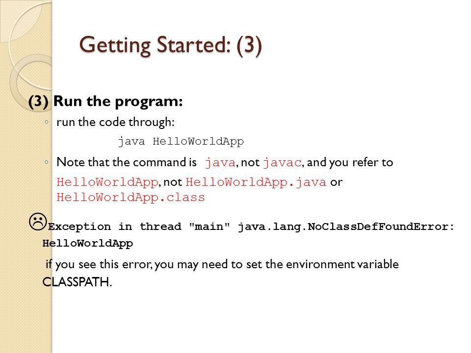 Getting Started: (3) (3) Run the program: ◦ run the code through: java HelloWorldApp ◦ Note that the command is java, not javac, and you refer to Hell