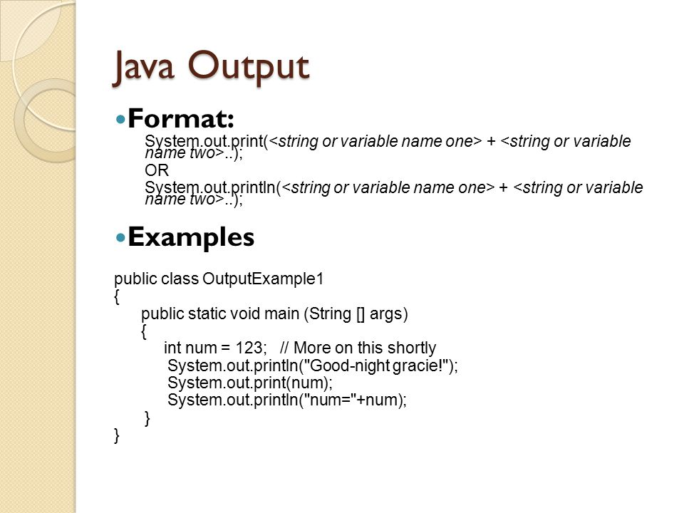 Java Output Format: System.out.print( +..); OR System.out.println( +..); Examples public class OutputExample1 { public static void main (String [] arg