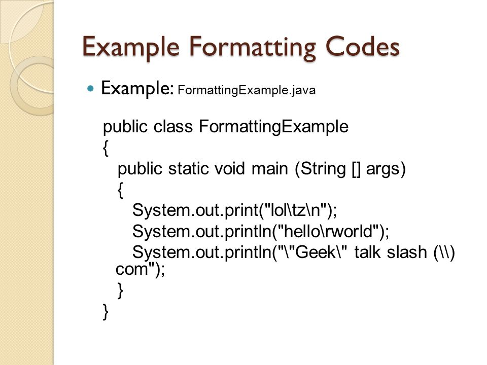 Example Formatting Codes Example: FormattingExample.java public class FormattingExample { public static void main (String [] args) { System.out.print(