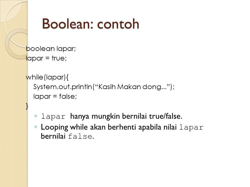 "Boolean: contoh boolean lapar; lapar = true; while(lapar){ System.out.println(""Kasih Makan dong...""); lapar = false; } ◦ lapar hanya mungkin bernilai"