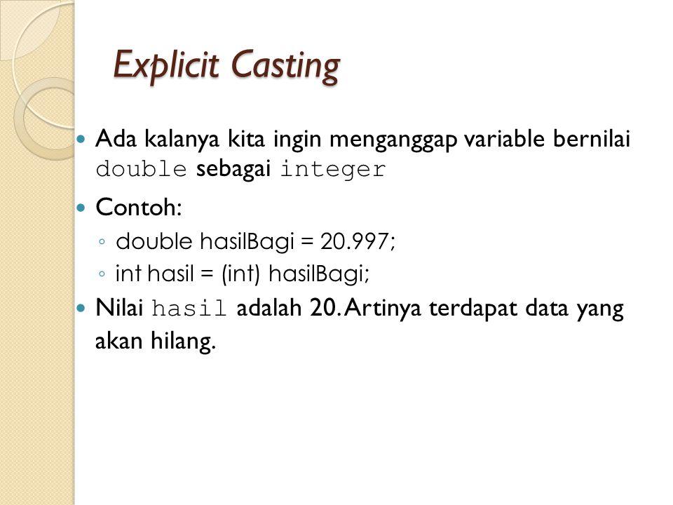 Explicit Casting Ada kalanya kita ingin menganggap variable bernilai double sebagai integer Contoh: ◦ double hasilBagi = 20.997; ◦ int hasil = (int) h
