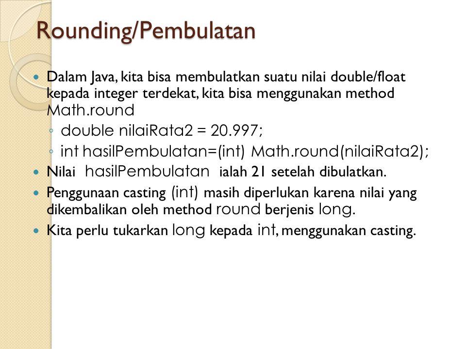 Rounding/Pembulatan Dalam Java, kita bisa membulatkan suatu nilai double/float kepada integer terdekat, kita bisa menggunakan method Math.round ◦ doub