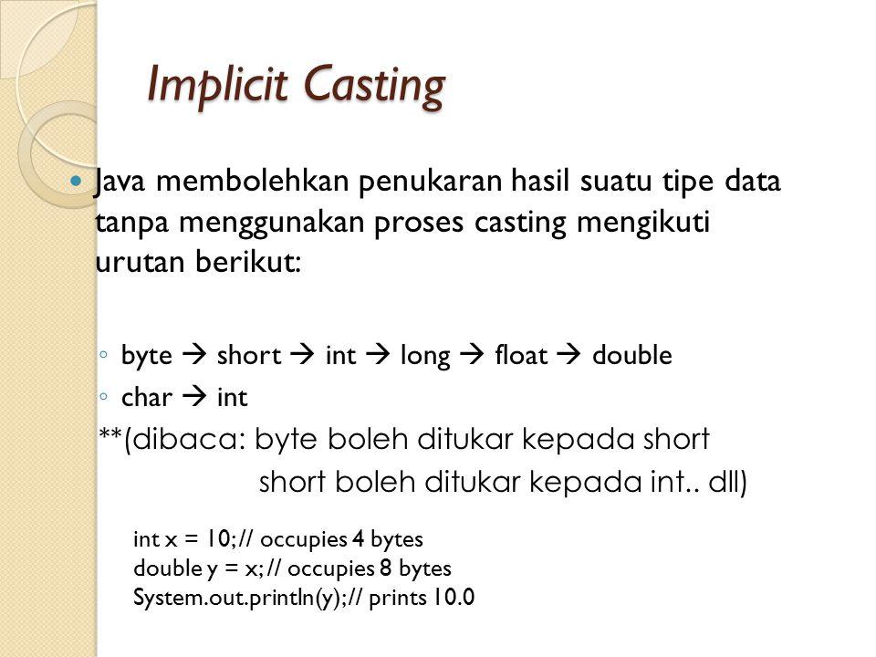 Implicit Casting Java membolehkan penukaran hasil suatu tipe data tanpa menggunakan proses casting mengikuti urutan berikut: ◦ byte  short  int  lo