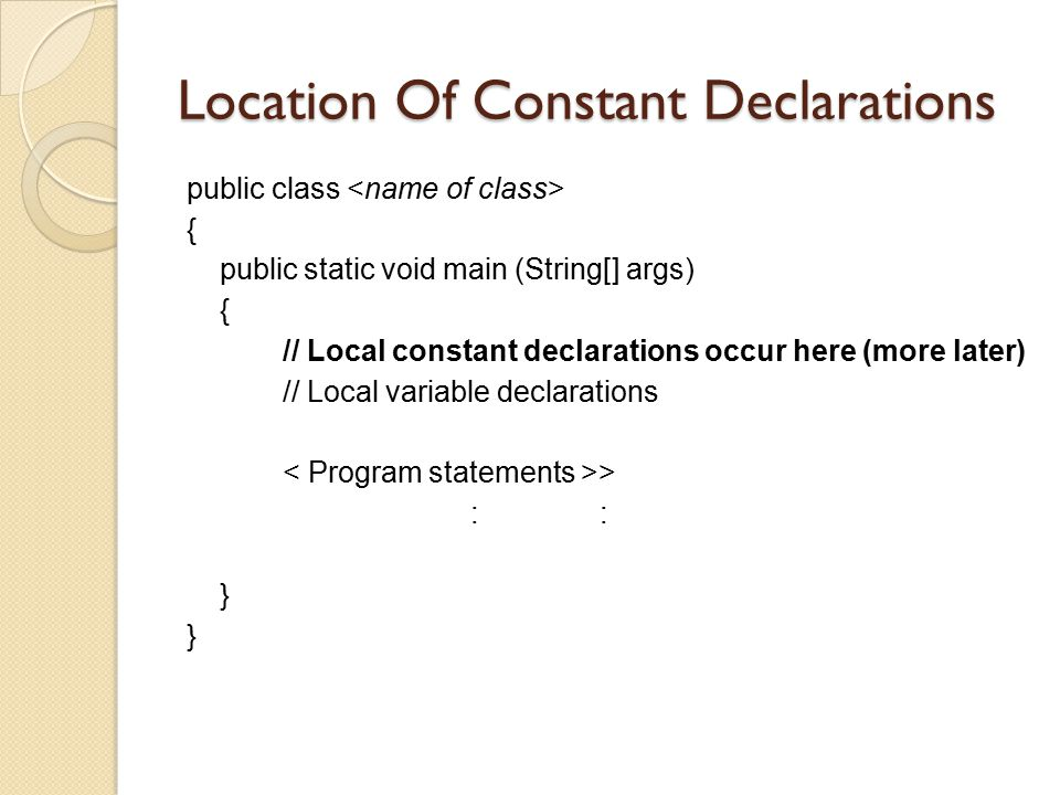 Location Of Constant Declarations public class { public static void main (String[] args) { // Local constant declarations occur here (more later) // L