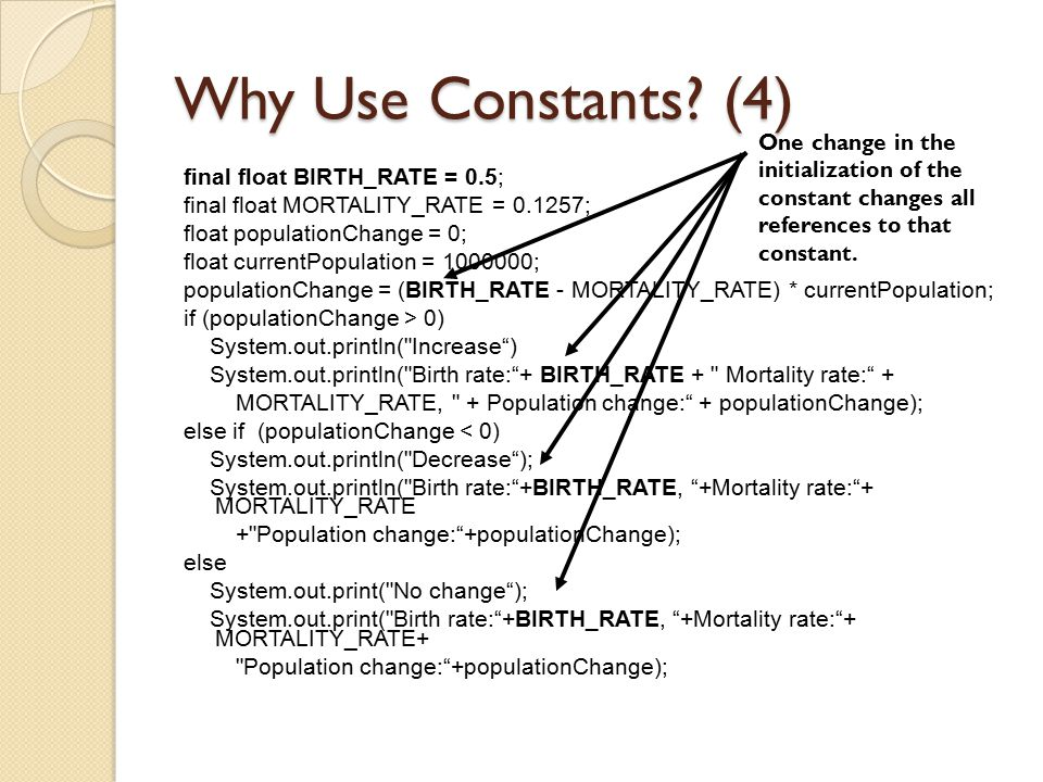 Why Use Constants? (4) final float BIRTH_RATE = 0.5; final float MORTALITY_RATE = 0.1257; float populationChange = 0; float currentPopulation = 100000