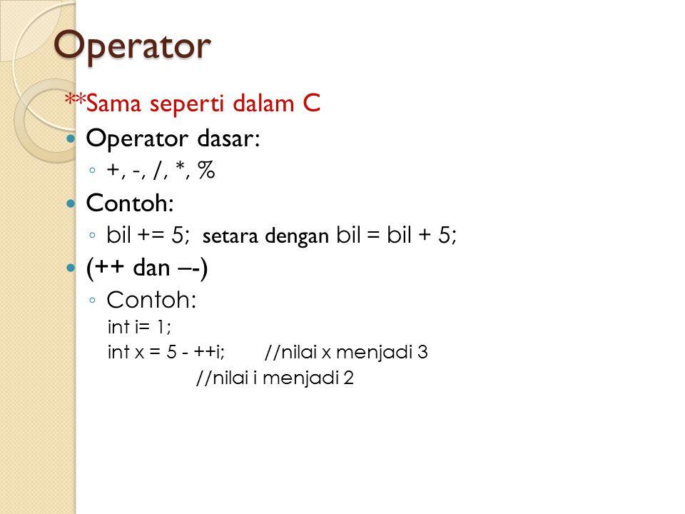 Operator **Sama seperti dalam C Operator dasar: ◦ +, -, /, *, % Contoh: ◦ bil += 5; setara dengan bil = bil + 5; (++ dan –-) ◦ Contoh: int i= 1; int x