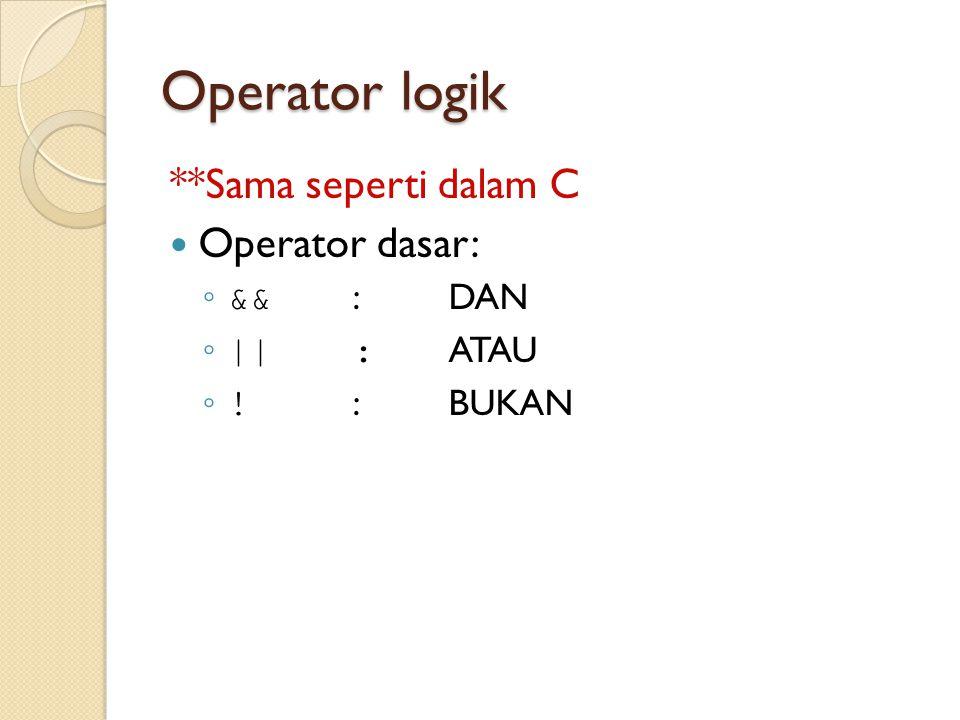 Operator logik **Sama seperti dalam C Operator dasar: ◦ && : DAN ◦ ||: ATAU ◦ ! :BUKAN
