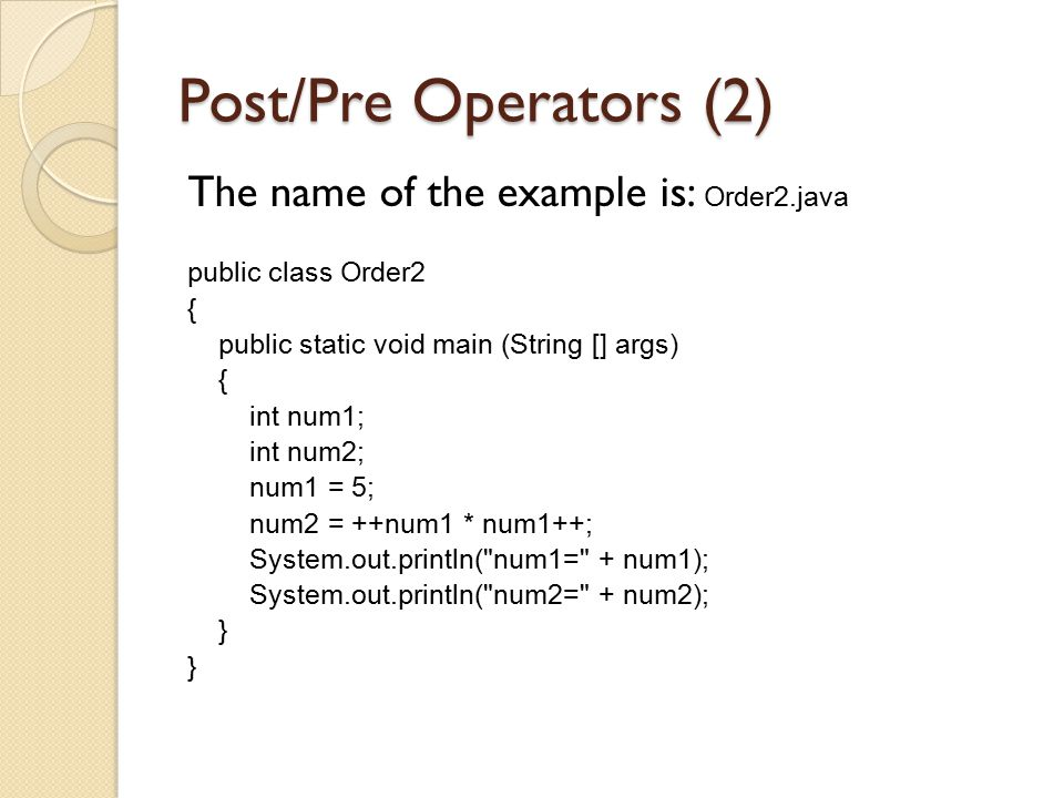 Post/Pre Operators (2) The name of the example is: Order2.java public class Order2 { public static void main (String [] args) { int num1; int num2; nu