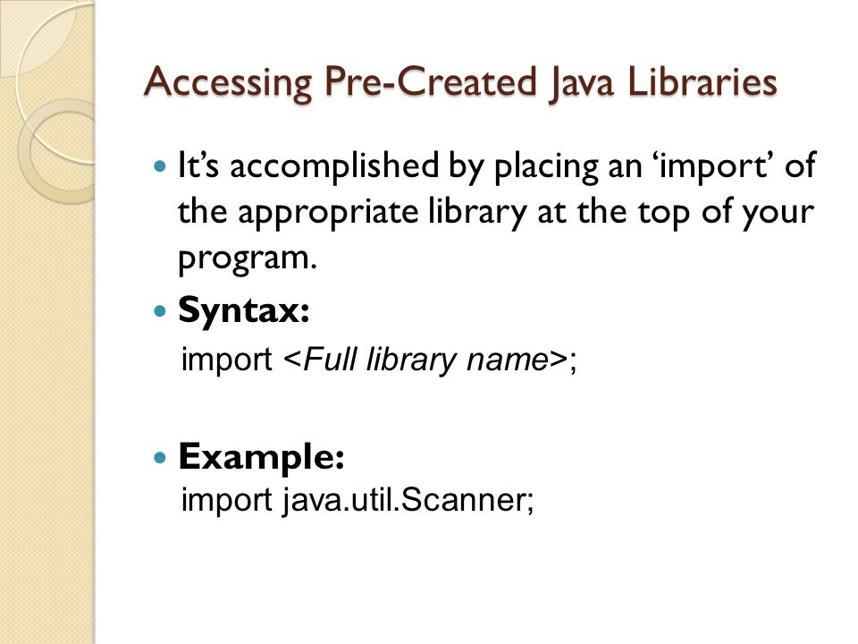 Accessing Pre-Created Java Libraries It's accomplished by placing an 'import' of the appropriate library at the top of your program. Syntax: import ;