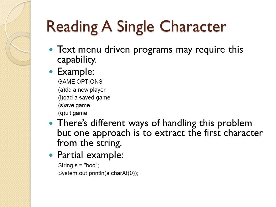 Reading A Single Character Text menu driven programs may require this capability. Example: GAME OPTIONS (a)dd a new player (l)oad a saved game (s)ave