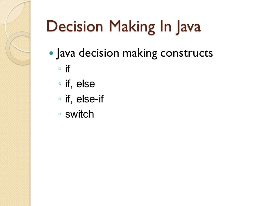 Decision Making In Java Java decision making constructs ◦ if ◦ if, else ◦ if, else-if ◦ switch