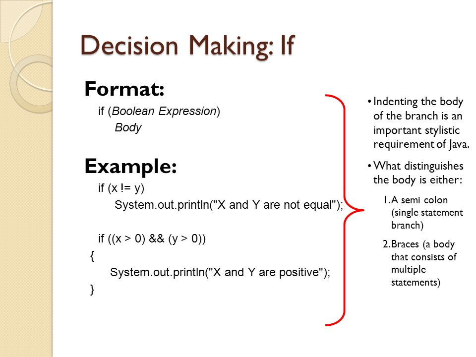 Decision Making: If Format: if (Boolean Expression) Body Example: if (x != y) System.out.println(