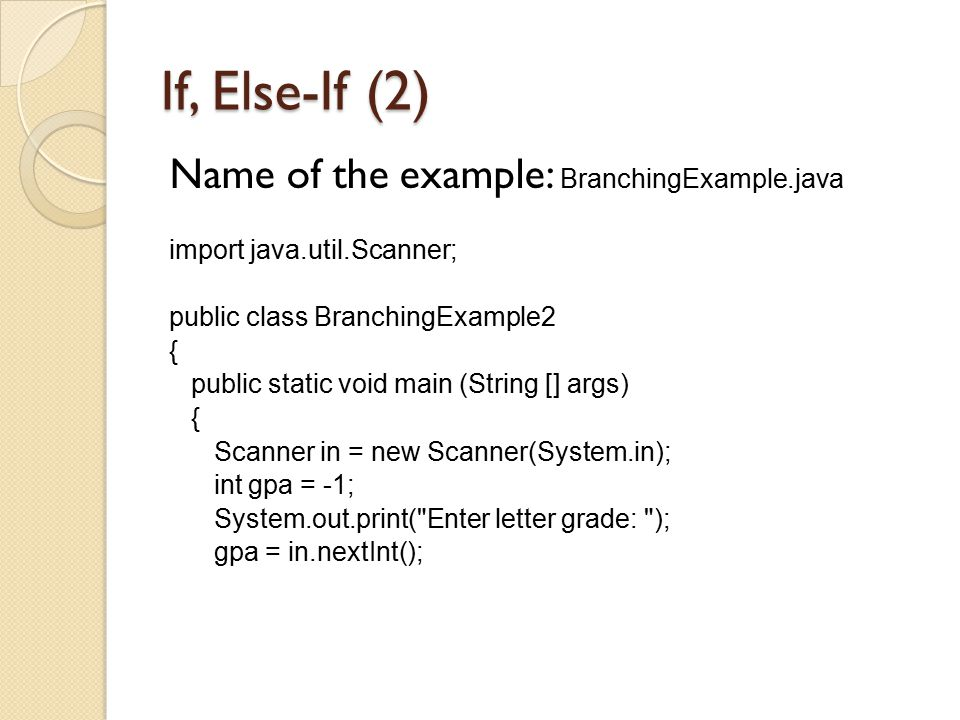 If, Else-If (2) Name of the example: BranchingExample.java import java.util.Scanner; public class BranchingExample2 { public static void main (String