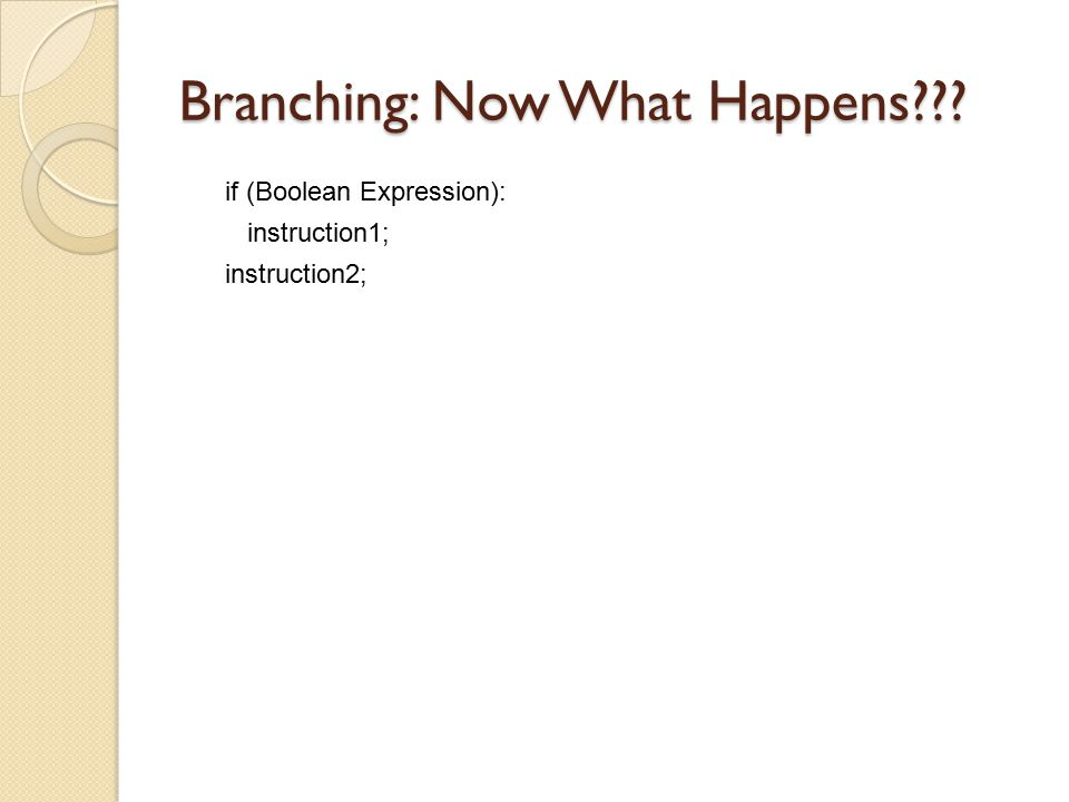 Branching: Now What Happens??? if (Boolean Expression): instruction1; instruction2;