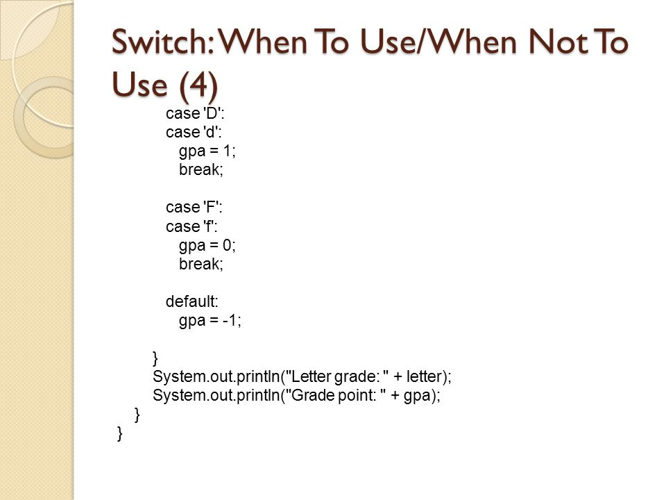 Switch: When To Use/When Not To Use (4) case 'D': case 'd': gpa = 1; break; case 'F': case 'f': gpa = 0; break; default: gpa = -1; } System.out.printl