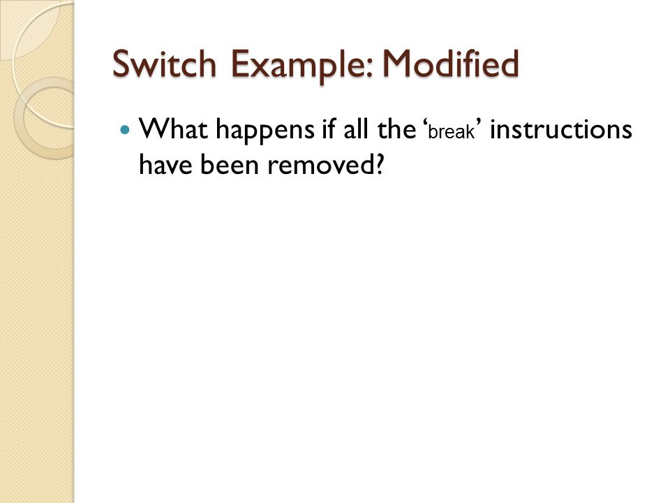 Switch Example: Modified What happens if all the ' break ' instructions have been removed?