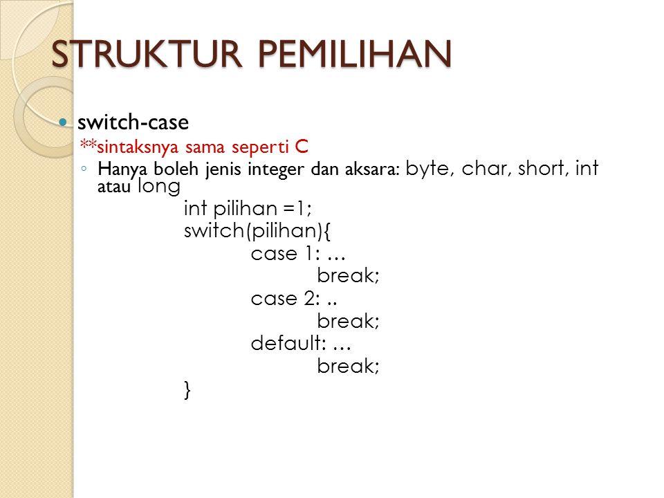 STRUKTUR PEMILIHAN switch-case **sintaksnya sama seperti C ◦ Hanya boleh jenis integer dan aksara: byte, char, short, int atau long int pilihan =1; sw
