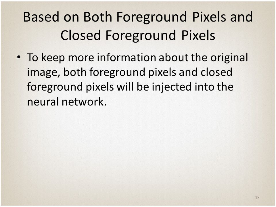 Based on Both Foreground Pixels and Closed Foreground Pixels To keep more information about the original image, both foreground pixels and closed foreground pixels will be injected into the neural network.