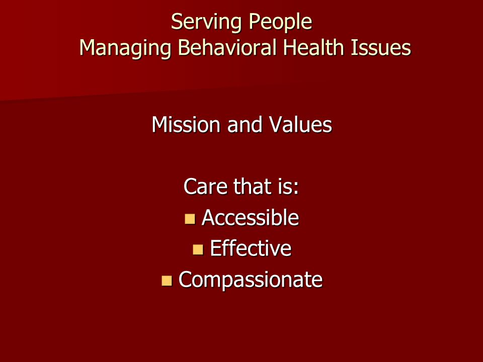 Serving People Managing Behavioral Health Issues Mission and Values Care that is: Accessible Accessible Effective Effective Compassionate Compassionate