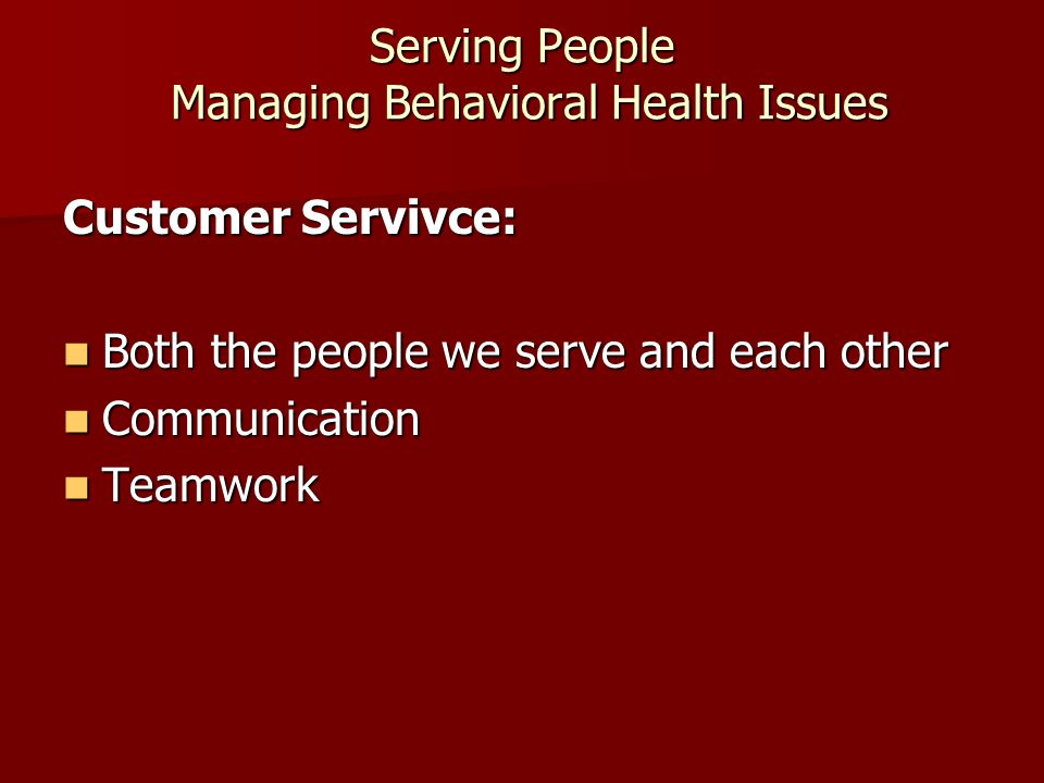 Serving People Managing Behavioral Health Issues Customer Servivce: Both the people we serve and each other Both the people we serve and each other Communication Communication Teamwork Teamwork