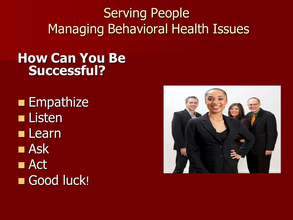 Serving People Managing Behavioral Health Issues How Can You Be Successful.