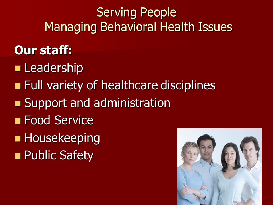 Serving People Managing Behavioral Health Issues Our staff: Leadership Leadership Full variety of healthcare disciplines Full variety of healthcare disciplines Support and administration Support and administration Food Service Food Service Housekeeping Housekeeping Public Safety Public Safety