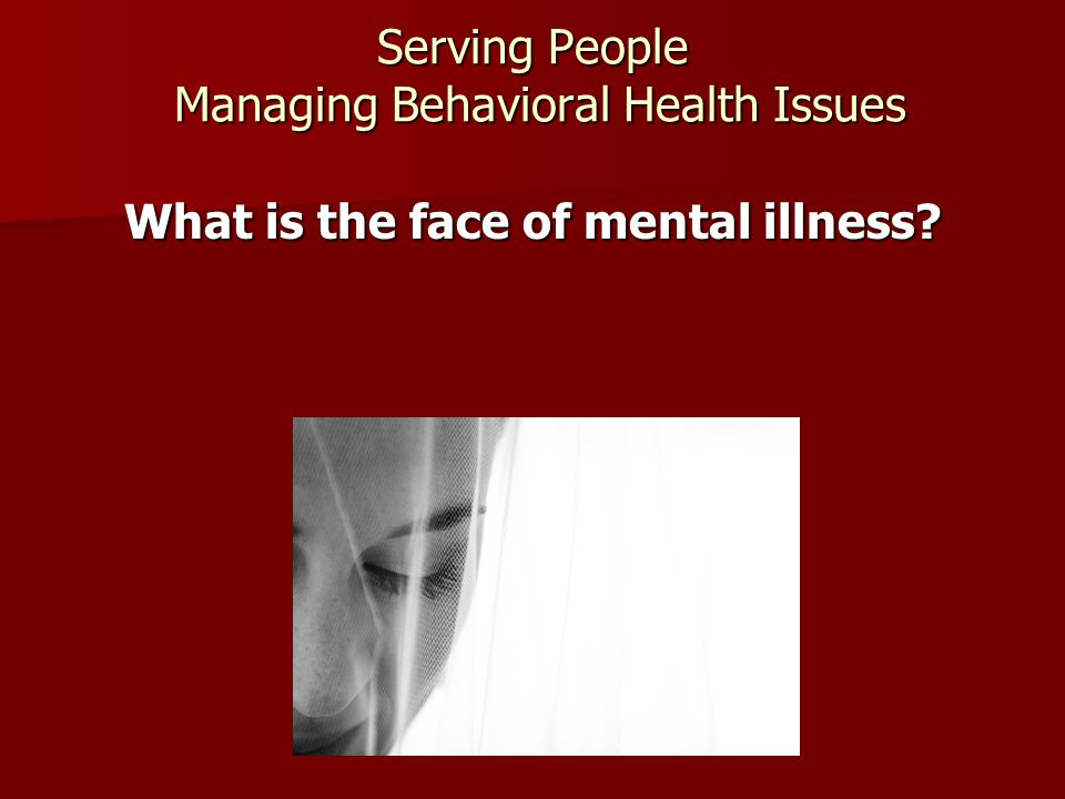 Serving People Managing Behavioral Health Issues What is the face of mental illness?