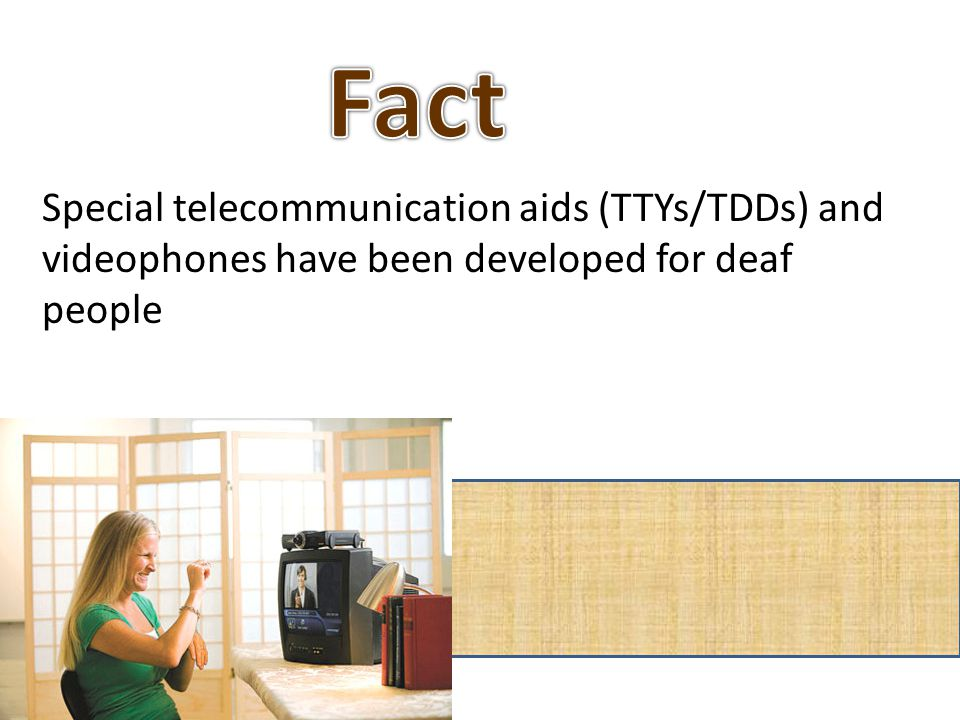 Special telecommunication aids (TTYs/TDDs) and videophones have been developed for deaf people