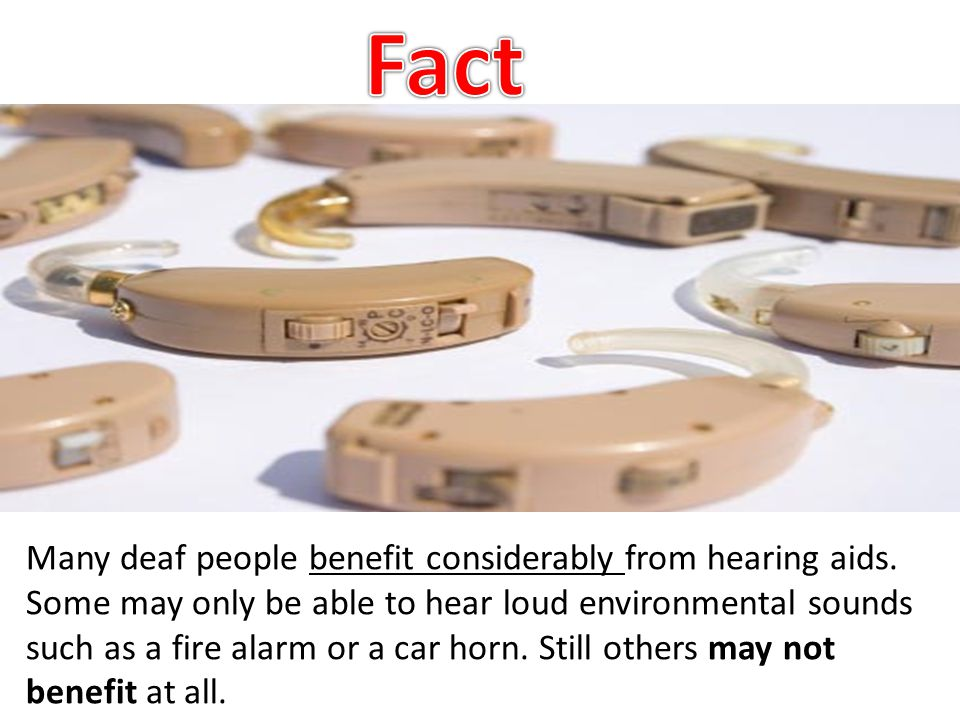 Many deaf people benefit considerably from hearing aids. Some may only be able to hear loud environmental sounds such as a fire alarm or a car horn. S