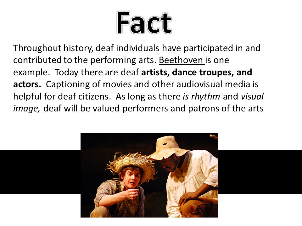 Throughout history, deaf individuals have participated in and contributed to the performing arts. Beethoven is one example. Today there are deaf artis