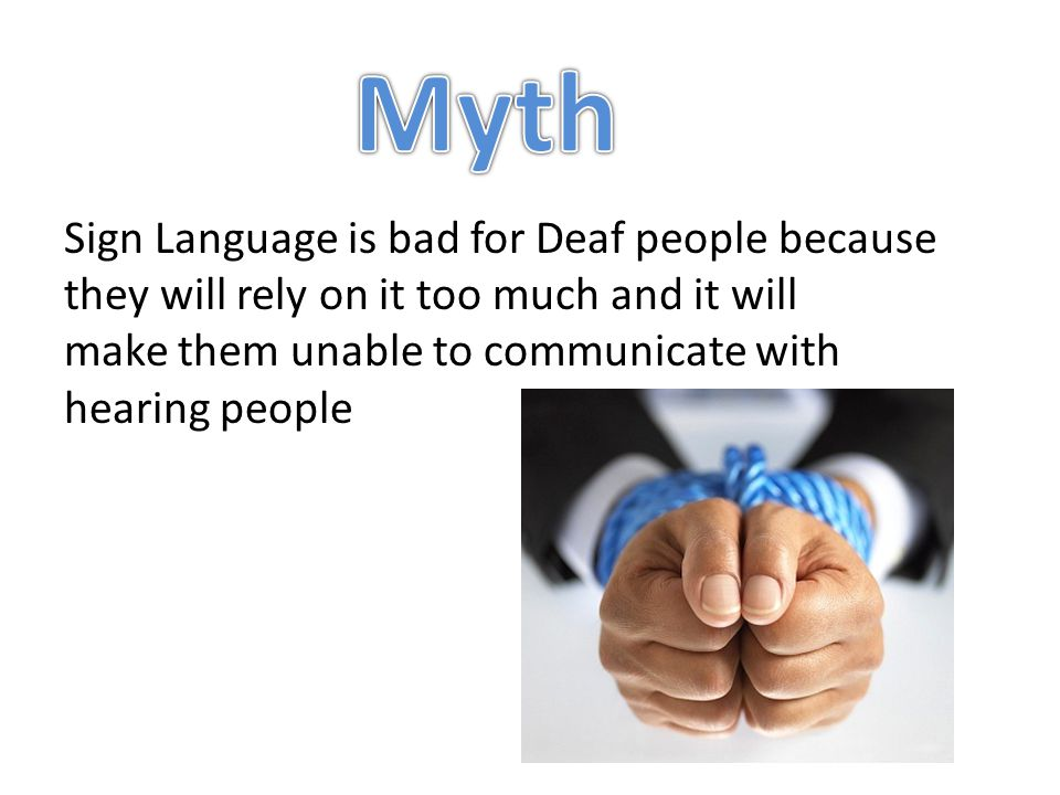 Sign Language is bad for Deaf people because they will rely on it too much and it will make them unable to communicate with hearing people