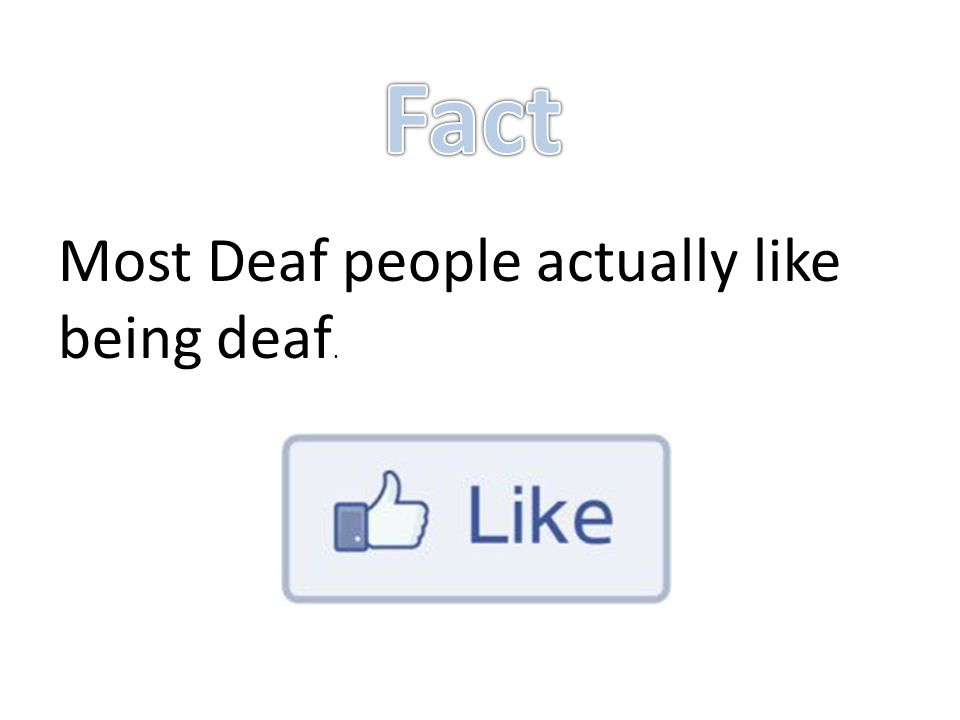 Most Deaf people actually like being deaf.