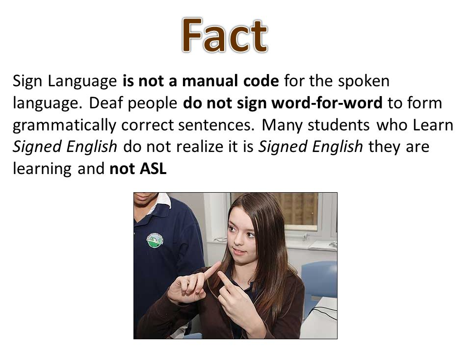Sign Language is not a manual code for the spoken language. Deaf people do not sign word-for-word to form grammatically correct sentences. Many studen