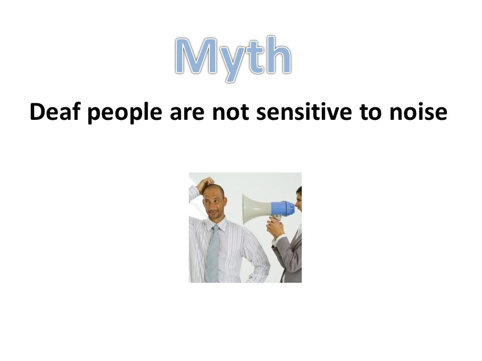 Deaf people are not sensitive to noise