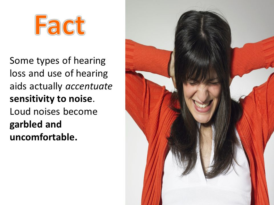 Some types of hearing loss and use of hearing aids actually accentuate sensitivity to noise. Loud noises become garbled and uncomfortable.