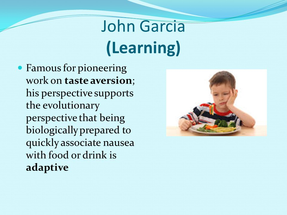 John Garcia (Learning) Famous for pioneering work on taste aversion; his perspective supports the evolutionary perspective that being biologically prepared to quickly associate nausea with food or drink is adaptive