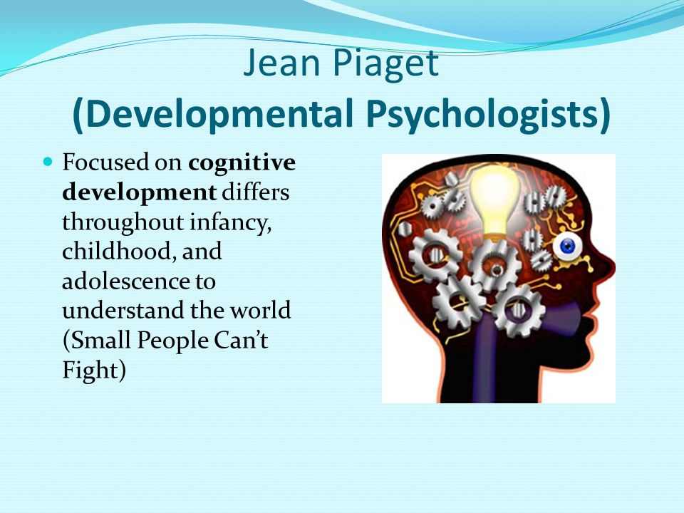 Jean Piaget (Developmental Psychologists) Focused on cognitive development differs throughout infancy, childhood, and adolescence to understand the world (Small People Can't Fight)