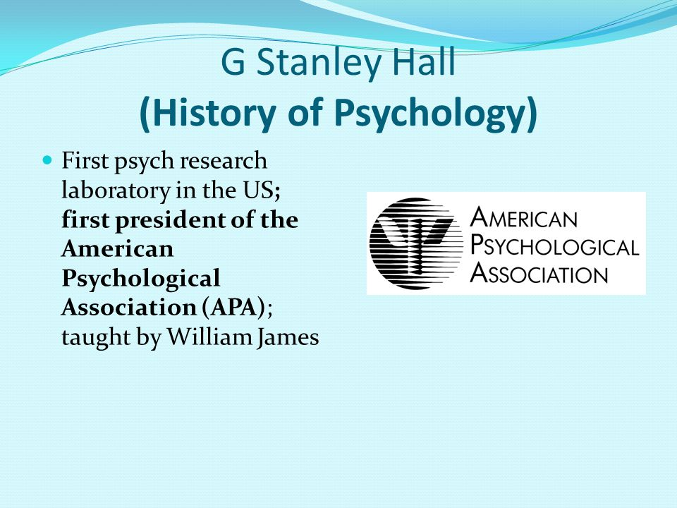 G Stanley Hall (History of Psychology) First psych research laboratory in the US; first president of the American Psychological Association (APA); taught by William James