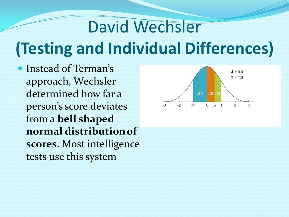 David Wechsler (Testing and Individual Differences) Instead of Terman's approach, Wechsler determined how far a person's score deviates from a bell shaped normal distribution of scores.