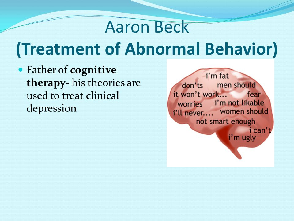 Aaron Beck (Treatment of Abnormal Behavior) Father of cognitive therapy- his theories are used to treat clinical depression