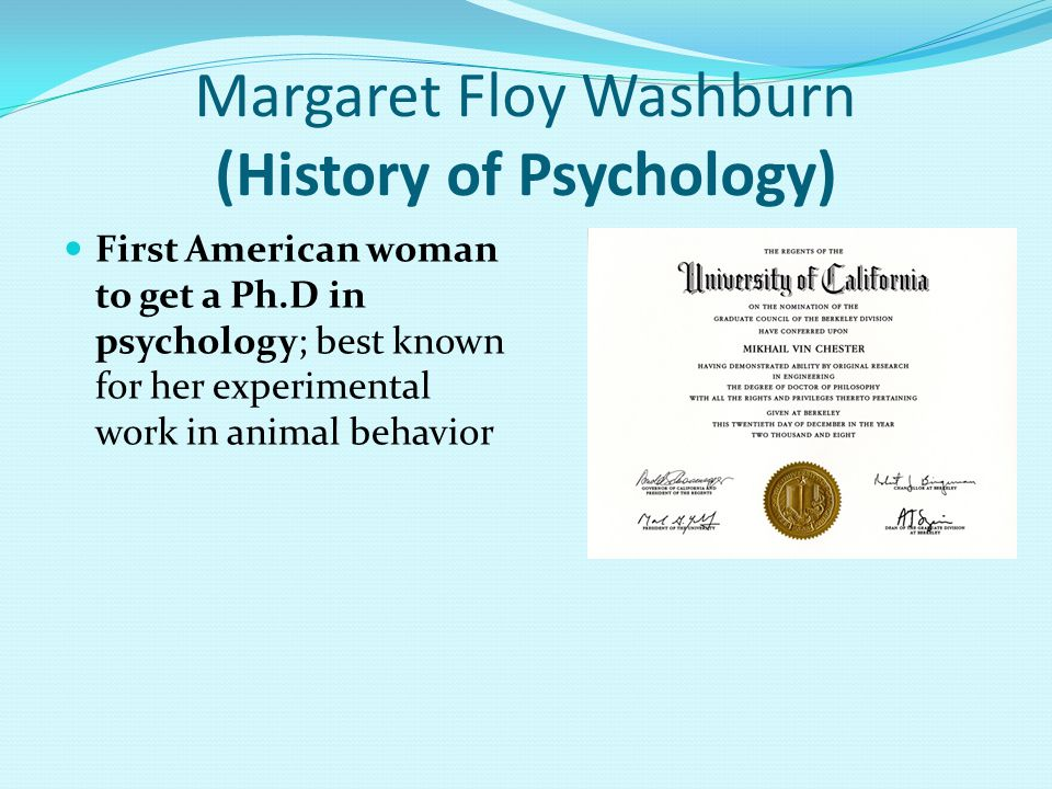 Margaret Floy Washburn (History of Psychology) First American woman to get a Ph.D in psychology; best known for her experimental work in animal behavior