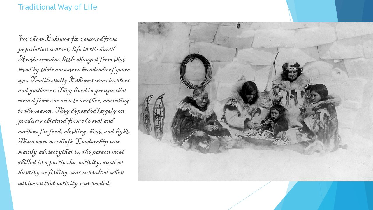Traditional Way of Life For those Eskimos far removed from population centers, life in the harsh Arctic remains little changed from that lived by thei