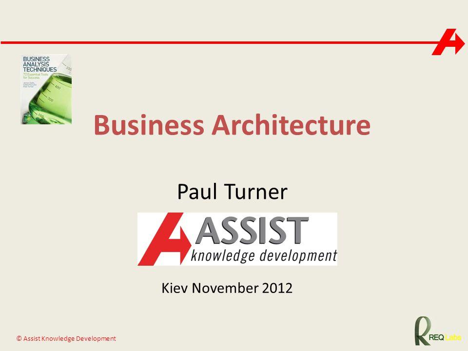 © Assist Knowledge Development Business Architecture Paul Turner Kiev November 2012
