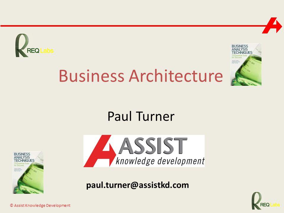 © Assist Knowledge Development Business Architecture Paul Turner paul.turner@assistkd.com