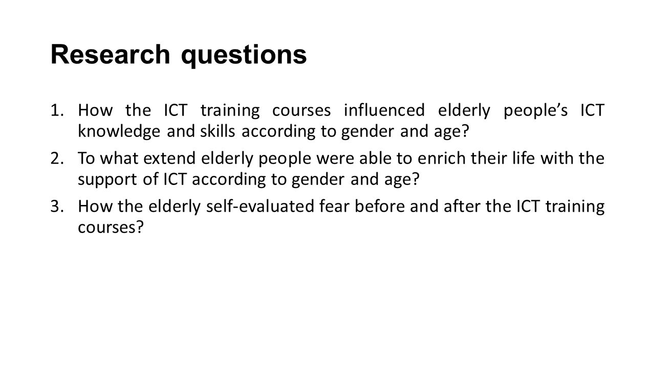 Research questions 1.How the ICT training courses influenced elderly people's ICT knowledge and skills according to gender and age? 2.To what extend e