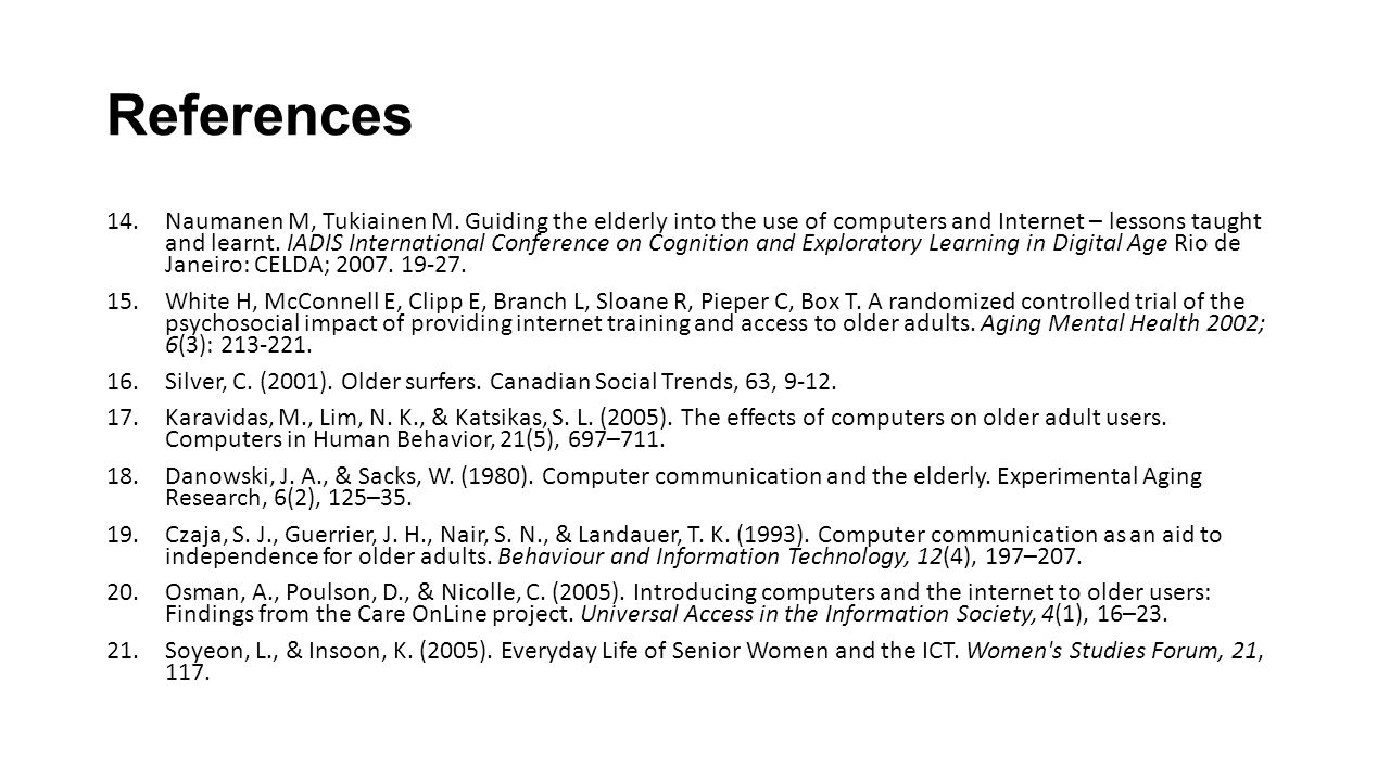 References 14.Naumanen M, Tukiainen M. Guiding the elderly into the use of computers and Internet – lessons taught and learnt. IADIS International Con