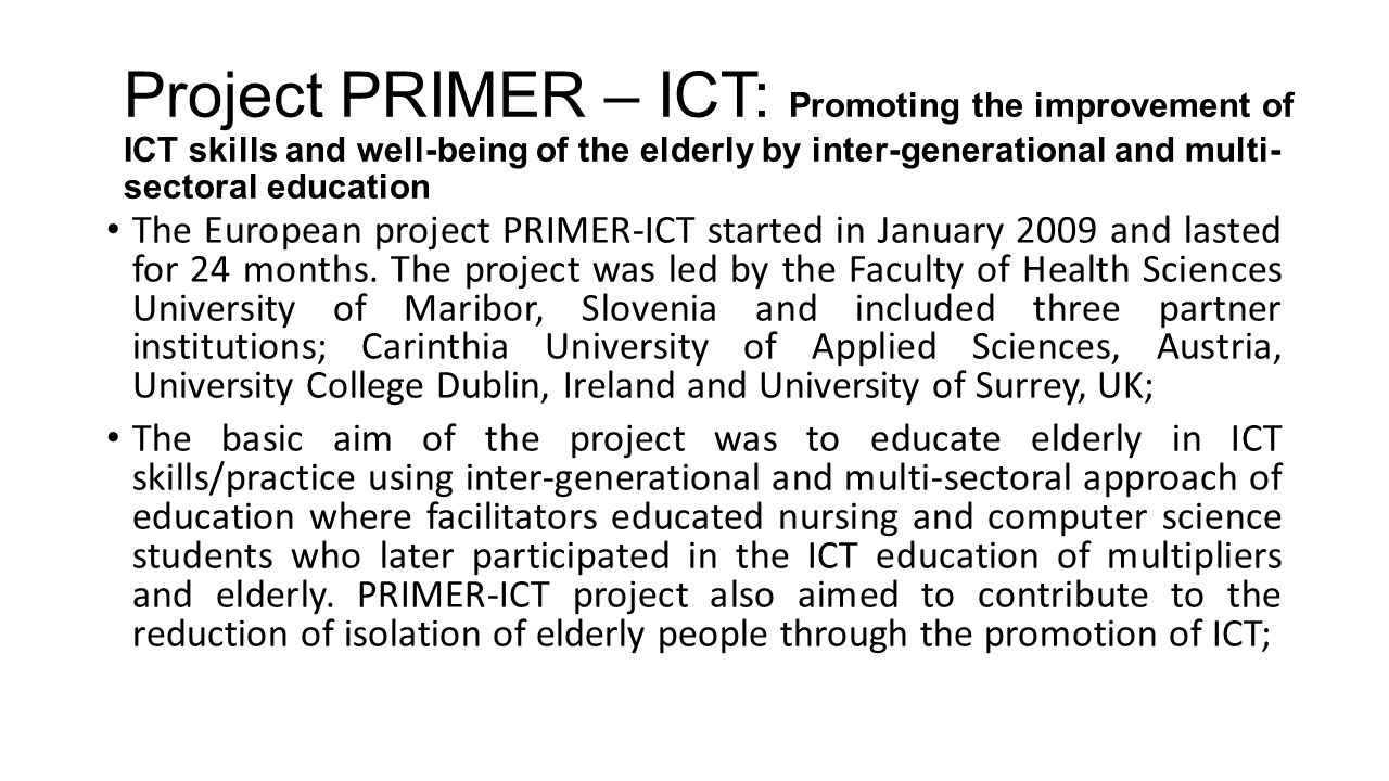 Potential connection between positive experiences from ICT training courses gained by teachers and multipliers and their ability to affect elderly people's willingness to learn ICT skills and motivate them for future participation in ICT training courses through organized motivational workshops; Training of elderly people in ICT skills/practice using an inter- generational and multi-sectoral approach to training and decreasing the degree of isolation of elderly people through the promotion of ICT in Slovenia, Austria, Ireland and the UK;