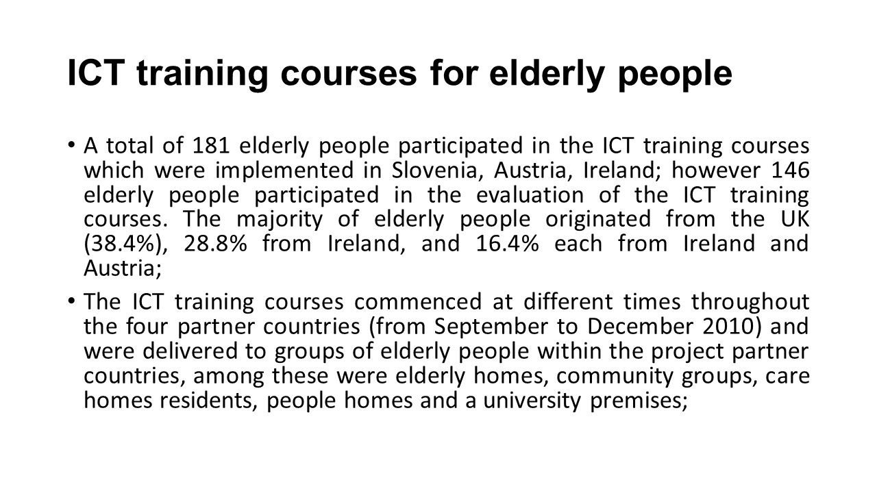ICT training courses for elderly people A total of 181 elderly people participated in the ICT training courses which were implemented in Slovenia, Austria, Ireland; however 146 elderly people participated in the evaluation of the ICT training courses.